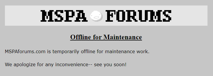 MSPAforums.com is temporarily offline for maintenance work. We apologize for any inconvenience-- see you soon!